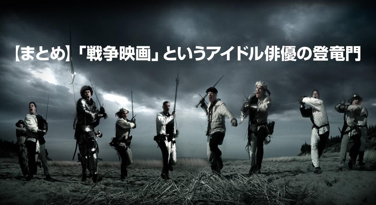 【まとめ】「戦争映画」というアイドル俳優の登竜門